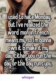 """Someone from Dublin, California, US posted a whisper, which reads """" I used to hate Monday. But I've realized the word 'mon' in French means my, so I'm gonna own it & make it my day. Either you run the day or the day runs you. Hate Monday Quotes, True Quotes, Great Quotes, Motivational Quotes, Inspirational Quotes, Funny Monday, I Hate Mondays, Monday Monday, Meaningful Quotes"""