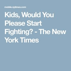 Kids, Would You Please Start Fighting? - The New York Times