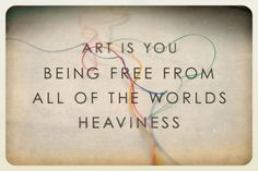 art is you being free from all the worlds heaviness