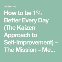 How to be 1% Better Every Day (The Kaizen Approach to Self-improvement) – The Mission – Medium