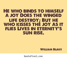 He who binds to himself a joy does the winged.. William Blake famous life quote