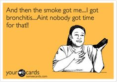 And then the smoke got me....I got bronchitis....Aint nobody got time for that!!