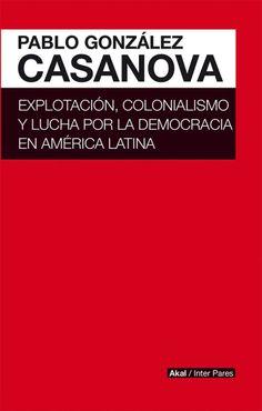 Explotación, colonialismo y lucha por la democaria en América latina / Pablo González Casanova; sel. y pr. : Marcos Roitman Rosenmann