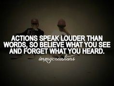 Actions speak louder than words, so believe what you see & forget what you heard.