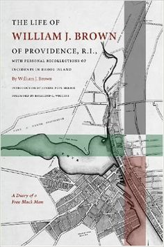 The life of William J. Brown of Providence, R.I. : with personal recollections of incidents in Rhode Island / foreword by Rosalind C. Wiggins ; introduction by Joanne Pope Melish