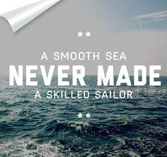 A smooth sea never made a skilled sailor..