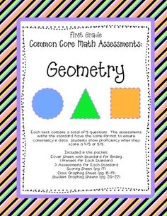 4 Assessments for each First Grade Common Core GEOMETRY  Standards 1.G.1, 1.G.2, 1.G.3  Be prepared to assess and graph student growth on the Common Core...