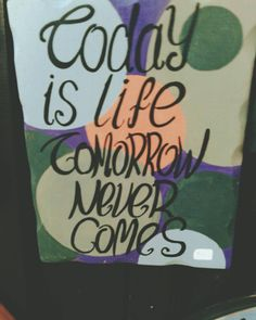 Today is life tomorrow never comes..