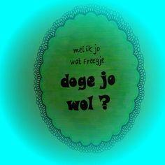 friese tekst :mei ik jo wat freegje ? doge jo wol?  : mag ik jou wat vragen , deug jij wel ?
