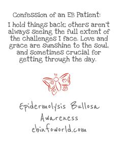 Confession of an EB Patient: I hold things back; others aren't always seeing the full extent of the challenges I face. Love and grace are sunshine to the soul, and sometimes crucial for getting through the day. Epidermolysis Bullosa Awareness ebinfoworld.com