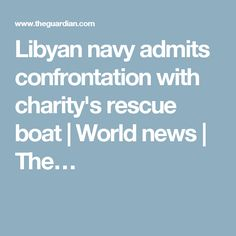 Libyan navy admits confrontation with charity's rescue boat | World news | The…