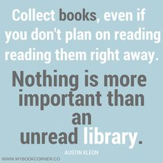 Nothing is more important than an unread library.