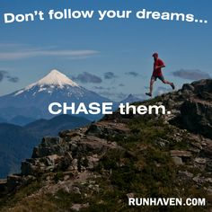 Don't follow your dreams...chase them!