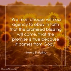 """We must choose with our agency to obey in faith that the promised blessing will come, that the promise is true because it comes from God."" - Henry B. Eyring"