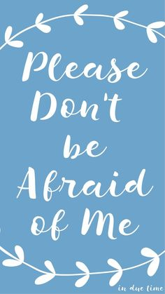 Please don't be afraid of me....