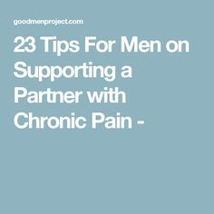 23 Tips For Men on Supporting a Partner with Chronic Pain -