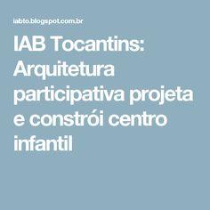 IAB Tocantins: Arquitetura participativa projeta e constrói centro infantil