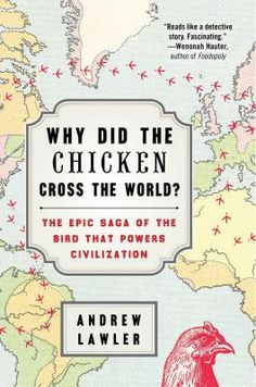 """""""Why did the chicken cross the world? : the epic saga of the bird that powers civilization"""" / by Andrew Lawler"""