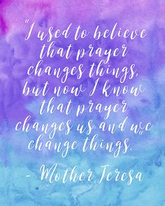 """I used to believe that prayer changes things, but now I know that prayer changes us and we change things."" - Mother Teresa"
