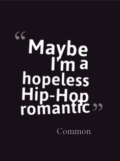 """Maybe i'm a hopeless hip-hop romantic.""  Common"