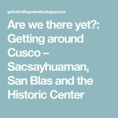 Are we there yet?: Getting around Cusco – Sacsayhuaman, San Blas and the Historic Center