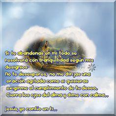 Si te abandonas en mi todo se resolverá con tranquilidad según mis designios…  No te desesperes, no me dirijas una oración agitada como si quisieras exigirme el cumplimiento de tu deseo. Cierra los ojos del alma y dime con calma..  Jesús, yo confío en ti..