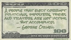 """George Orwell Money Quote saying voters determine when corruptible politicians are elected and cannot blame anyone but themselves for bad actors ruling a democracy. George Orwell said:   """"A people that elect corrupt politicians, imposters, thieves and traitors are not victims ... but accomplices"""" -- George Orwell  #Birthday June 25 #MoneyQuote #GeorgeOrwell  #corrupt #thieves Rich Quotes, Short Quotes, How To Look Rich, How To Become Rich, Money In Politics, Little Things Quotes, Trust, George Orwell, Money Quotes"""