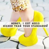 Honey, I got heels higher than your standards!     (That pretty well sums it up)