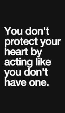 You don't protect your heart by acting like you don't have one...