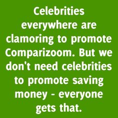Comparizoom is great reason number 35 on Thursday, August 14, 2014 --- Celebrities everywhere are clamoring to promote Comparizoom. But we don't need celebrities to promote saving money - everyone gets that