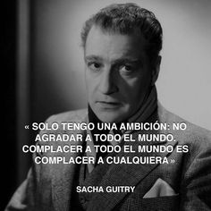 « Solo tengo una ambición: no agradar a todo el mundo. Complacer a todo el mundo es complacer a cualquiera » Sacha Guitry #guitry #agradar #mundo http://www.pandabuzz.com/es/cita-del-dia/sacha-guitry-gustar-mundo