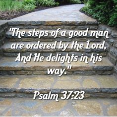 """""""The steps of a good man are ordered by the Lord, And He delights in his way."""" 