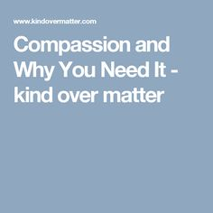 Compassion and Why You Need It - kind over matter