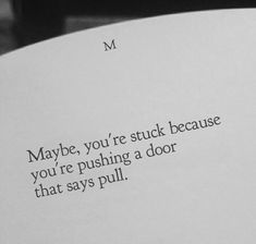 Maybe you're stuck because you're pushing a door that says pull