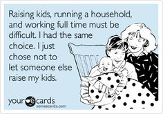 Raising kids, running a household, and working full time must be difficult. I had the same choice. I just chose not to let someone else raise my kids.