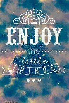 Disfruta las cosas pequeñas y no te preocupes por las grandes.