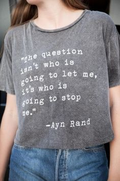 "quote T-shirt // ""the question isn't who's going to let me, it is who's going to stop me."""