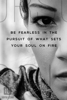 Be fearless in the pursuit of what set your soul on fire