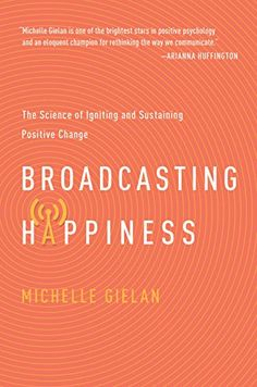 Amazon.com: Broadcasting Happiness: The Science of Igniting and Sustaining Positive Change eBook: Michelle Gielan: Books