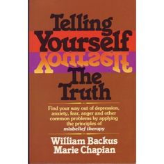 Revolutionize your thinking! Amazon.com: Telling Yourself the Truth: William Backus and Marie Chapian: Books