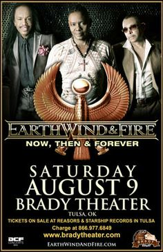 Earth, Wind & Fire  Sat - Aug 9 Brady Theater 105 W. Brady St. Tulsa, OK   Tickets on sale Fri May 9th @ 10am Reasor's and Starship  Records in Tulsa Buy For Less locations in OKC By phone @ 866.977.6849 Online @ protix.com Doors open at 7pm All ages welcome