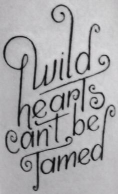 wild hearts can't be tamed, I'm getting this as a tattoo someday if I stay forever single lol