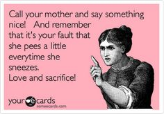 Call your mother and say something nice! And remember that it's your fault that she pees a little every time she sneezes. Love and sacrifice!