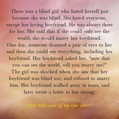 """Ojos de Amor: """"...Esta era una chica que no podía ver, y se odiaba a sí misma porque era ciega. Odiaba a todos, con excepción de su encantador novio. El siempre estaba ahí por ella. Ella decía que si tan solo pudiera ver el mundo, se casaría con él. Un día, alguien le donó un par de ojos, y entonces ella pudo ver el mundo, incluyendo a su novio. Su novio le preguntó: """"Ahora que puedes ver el mundo, ¿te casarías conmigo?"""". Ella quedó sumamente impresionada..."""