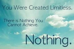 You were created limitless. There is nothing you cannot achieve. Nothing. thedailyquotes.com