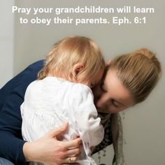Pray your grandchildren will learn to obey their parents. Ephesians 6:1