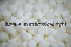 Have a marshmallow fight - The Couples Bucket List You'll Actually Want To Do
