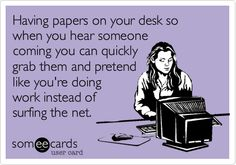 Funny Workplace Ecard: Having papers on your desk so when you hear someone coming you can quickly grab them and pretend like you're doing work instead of surfing the net.