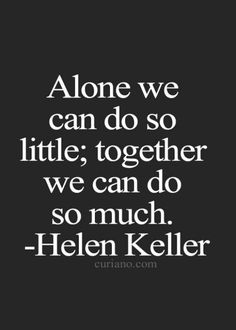 """""""Alone we can do so little; together we can do so much."""" -Helen Keller More"""