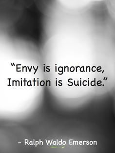 Re-pin: This quote really explains how if we envy someone we become so ignorant to everything in our lives. If we imitate others we are killing the person that we are and we lose the ability to think for ourselves because we do not have to.